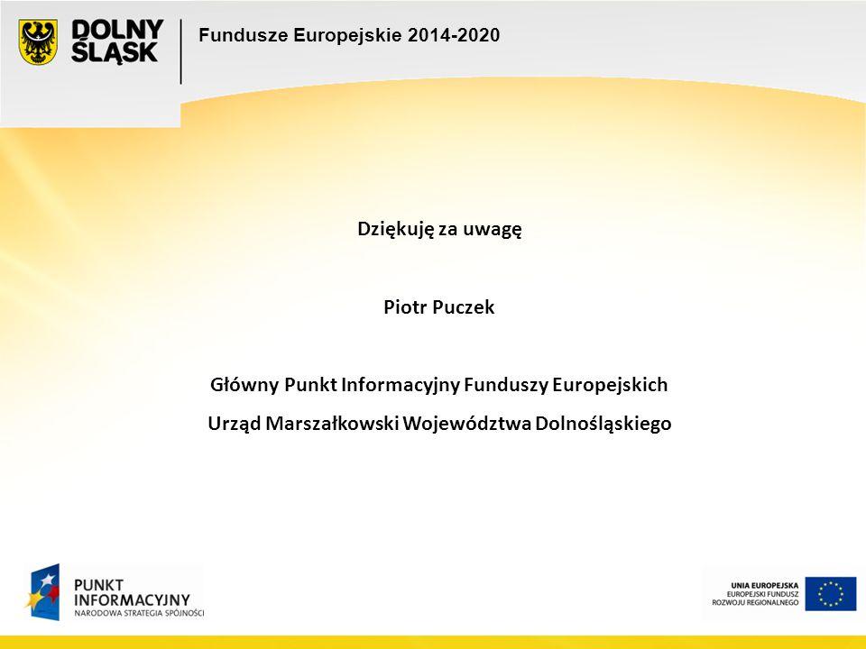 Fundusze Europejskie 2014-2020 Dziękuję za uwagę Piotr Puczek Główny Punkt Informacyjny Funduszy Europejskich Urząd Marszałkowski Województwa Dolnoślą