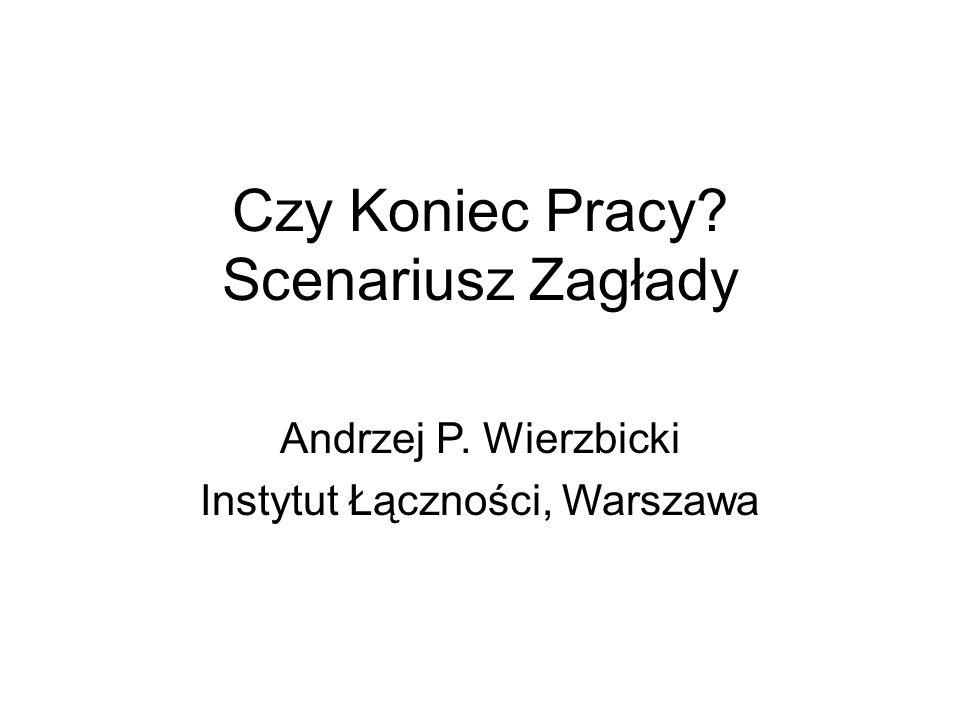 Czy Koniec Pracy? Scenariusz Zagłady Andrzej P. Wierzbicki Instytut Łączności, Warszawa