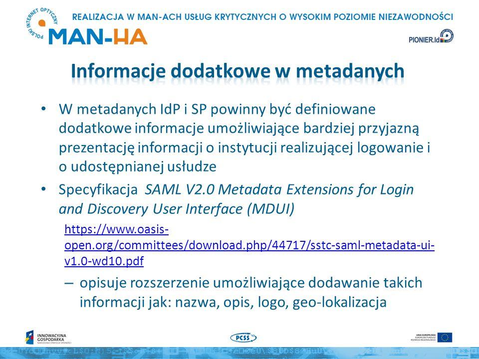 W metadanych IdP i SP powinny być definiowane dodatkowe informacje umożliwiające bardziej przyjazną prezentację informacji o instytucji realizującej logowanie i o udostępnianej usłudze Specyfikacja SAML V2.0 Metadata Extensions for Login and Discovery User Interface (MDUI) https://www.oasis- open.org/committees/download.php/44717/sstc-saml-metadata-ui- v1.0-wd10.pdf – opisuje rozszerzenie umożliwiające dodawanie takich informacji jak: nazwa, opis, logo, geo-lokalizacja