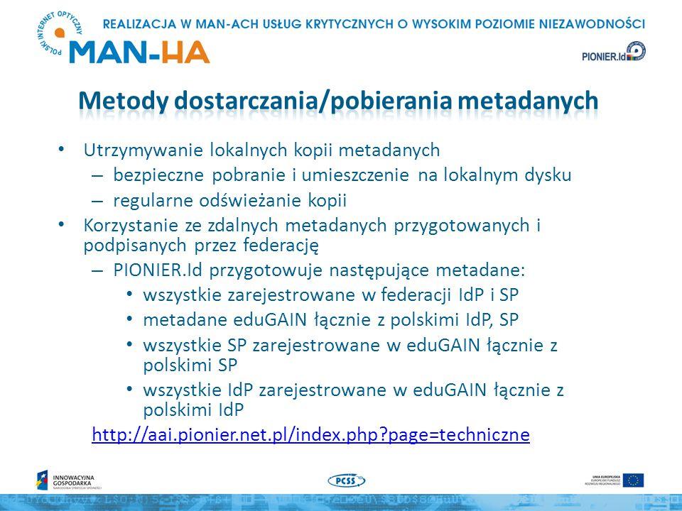 Utrzymywanie lokalnych kopii metadanych – bezpieczne pobranie i umieszczenie na lokalnym dysku – regularne odświeżanie kopii Korzystanie ze zdalnych metadanych przygotowanych i podpisanych przez federację – PIONIER.Id przygotowuje następujące metadane: wszystkie zarejestrowane w federacji IdP i SP metadane eduGAIN łącznie z polskimi IdP, SP wszystkie SP zarejestrowane w eduGAIN łącznie z polskimi SP wszystkie IdP zarejestrowane w eduGAIN łącznie z polskimi IdP http://aai.pionier.net.pl/index.php page=techniczne