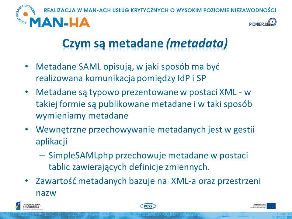 Metadane SAML opisują, w jaki sposób ma być realizowana komunikacja pomiędzy IdP i SP Metadane są typowo prezentowane w postaci XML - w takiej formie są publikowane metadane i w taki sposób wymieniamy metadane Wewnętrzne przechowywanie metadanych jest w gestii aplikacji – SimpleSAMLphp przechowuje metadane w postaci tablic zawierających definicje zmiennych.