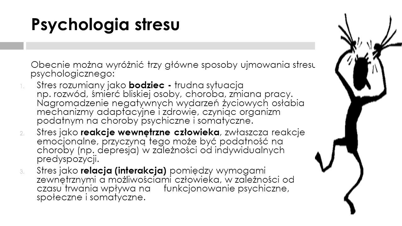 Psychologia stresu Obecnie można wyróżnić trzy główne sposoby ujmowania stresu psychologicznego: 1. Stres rozumiany jako bodziec - trudna sytuacja np.
