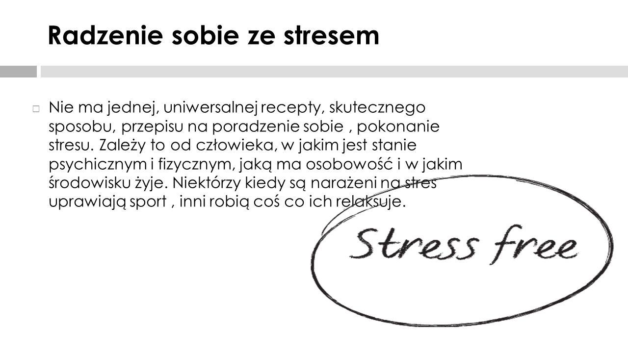 Radzenie sobie ze stresem  Nie ma jednej, uniwersalnej recepty, skutecznego sposobu, przepisu na poradzenie sobie, pokonanie stresu. Zależy to od czł