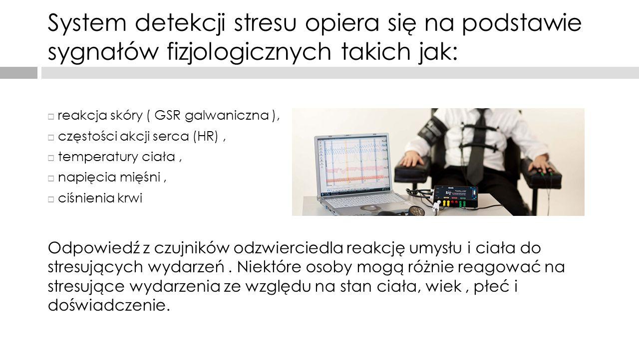 System detekcji stresu opiera się na podstawie sygnałów fizjologicznych takich jak:  reakcja skóry ( GSR galwaniczna ),  częstości akcji serca (HR),