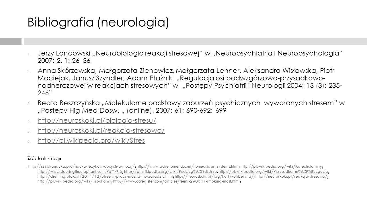 """Bibliografia (neurologia) 1. Jerzy Landowski """"Neurobiologia reakcji stresowej"""" w """"Neuropsychiatria i Neuropsychologia"""" 2007; 2, 1: 26–36 2. Anna Skórz"""