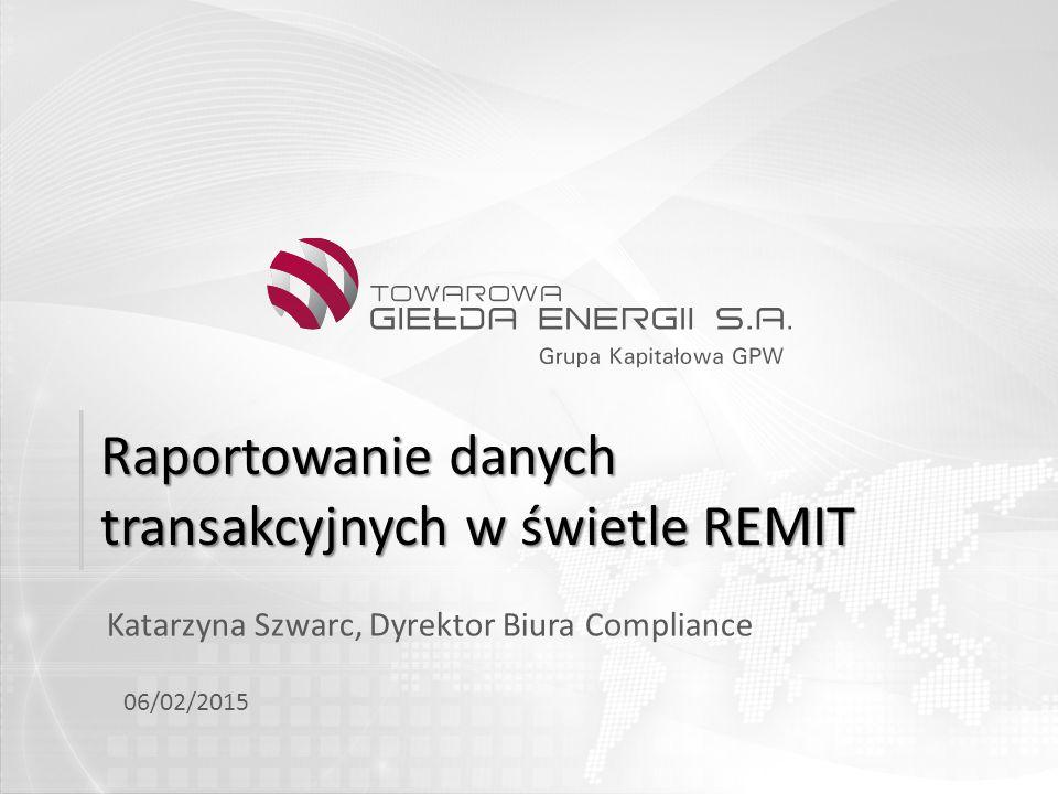 Raportowanie danych transakcyjnych w świetle REMIT Katarzyna Szwarc, Dyrektor Biura Compliance 06/02/2015