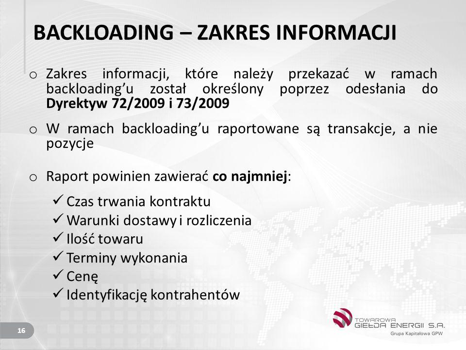 BACKLOADING – ZAKRES INFORMACJI o Zakres informacji, które należy przekazać w ramach backloading'u został określony poprzez odesłania do Dyrektyw 72/2009 i 73/2009 o W ramach backloading'u raportowane są transakcje, a nie pozycje o Raport powinien zawierać co najmniej: Czas trwania kontraktu Warunki dostawy i rozliczenia Ilość towaru Terminy wykonania Cenę Identyfikację kontrahentów 16