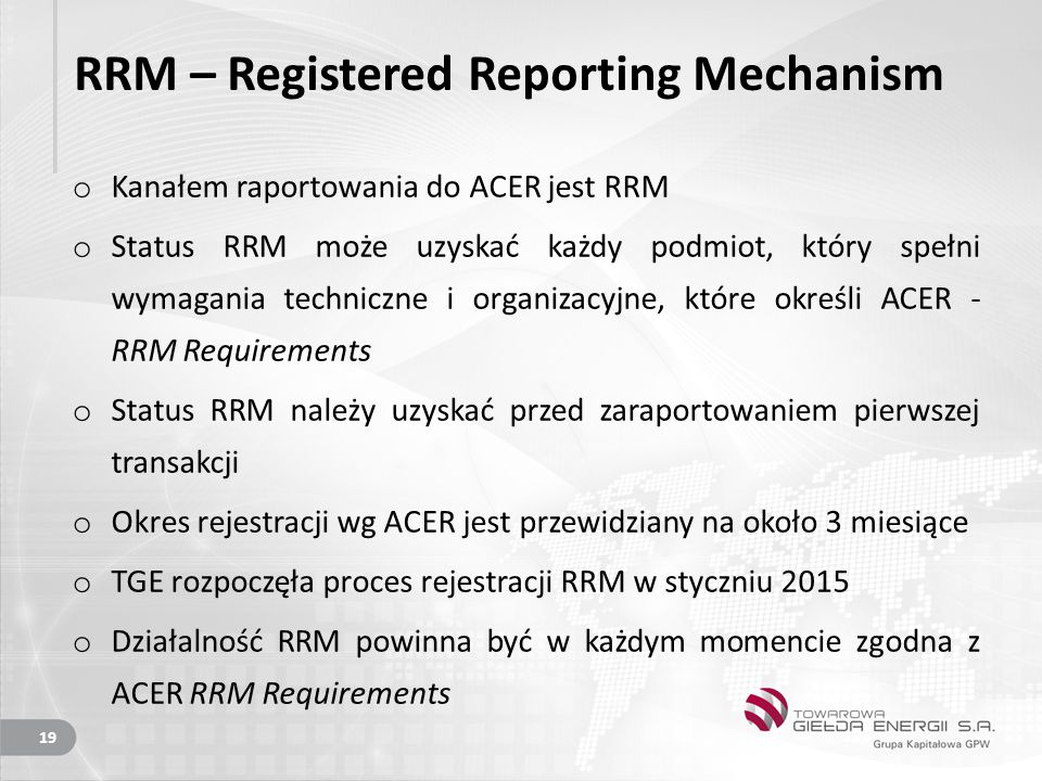 RRM – Registered Reporting Mechanism o Kanałem raportowania do ACER jest RRM o Status RRM może uzyskać każdy podmiot, który spełni wymagania techniczne i organizacyjne, które określi ACER - RRM Requirements o Status RRM należy uzyskać przed zaraportowaniem pierwszej transakcji o Okres rejestracji wg ACER jest przewidziany na około 3 miesiące o TGE rozpoczęła proces rejestracji RRM w styczniu 2015 o Działalność RRM powinna być w każdym momencie zgodna z ACER RRM Requirements 19