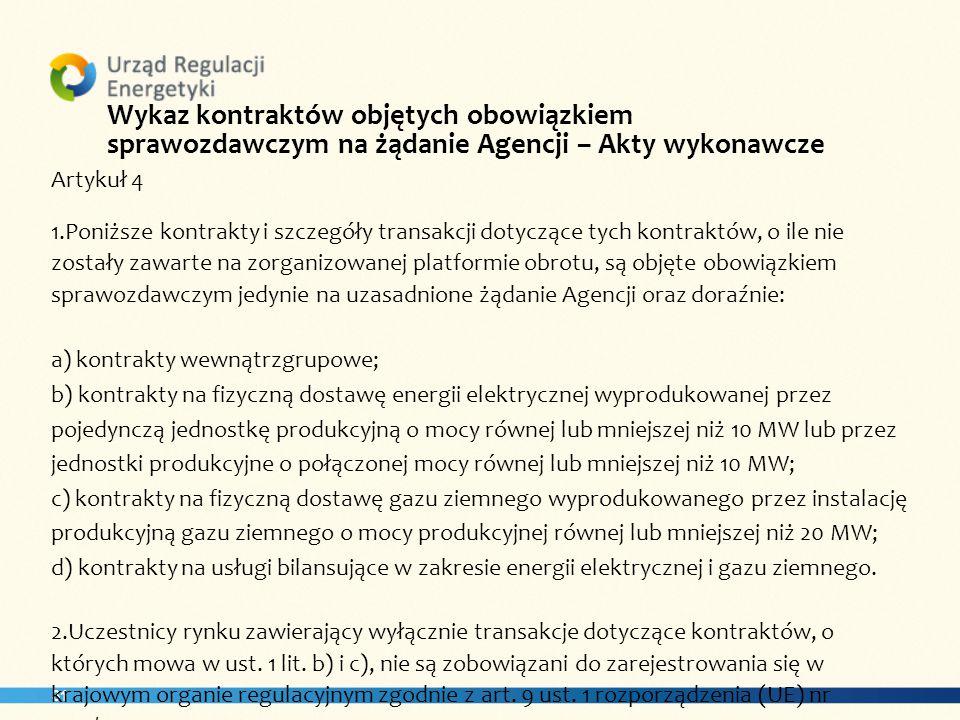 31 Wykaz kontraktów objętych obowiązkiem sprawozdawczym na żądanie Agencji – Akty wykonawcze Artykuł 4 1.Poniższe kontrakty i szczegóły transakcji dotyczące tych kontraktów, o ile nie zostały zawarte na zorganizowanej platformie obrotu, są objęte obowiązkiem sprawozdawczym jedynie na uzasadnione żądanie Agencji oraz doraźnie: a) kontrakty wewnątrzgrupowe; b) kontrakty na fizyczną dostawę energii elektrycznej wyprodukowanej przez pojedynczą jednostkę produkcyjną o mocy równej lub mniejszej niż 10 MW lub przez jednostki produkcyjne o połączonej mocy równej lub mniejszej niż 10 MW; c) kontrakty na fizyczną dostawę gazu ziemnego wyprodukowanego przez instalację produkcyjną gazu ziemnego o mocy produkcyjnej równej lub mniejszej niż 20 MW; d) kontrakty na usługi bilansujące w zakresie energii elektrycznej i gazu ziemnego.