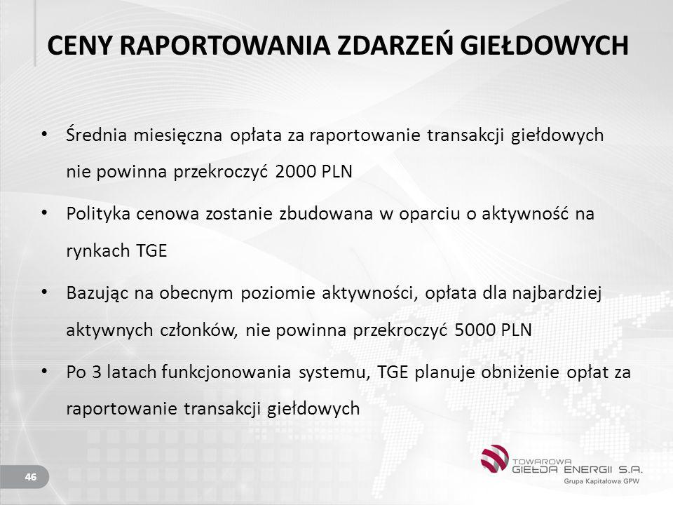 CENY RAPORTOWANIA ZDARZEŃ GIEŁDOWYCH Średnia miesięczna opłata za raportowanie transakcji giełdowych nie powinna przekroczyć 2000 PLN Polityka cenowa zostanie zbudowana w oparciu o aktywność na rynkach TGE Bazując na obecnym poziomie aktywności, opłata dla najbardziej aktywnych członków, nie powinna przekroczyć 5000 PLN Po 3 latach funkcjonowania systemu, TGE planuje obniżenie opłat za raportowanie transakcji giełdowych 46