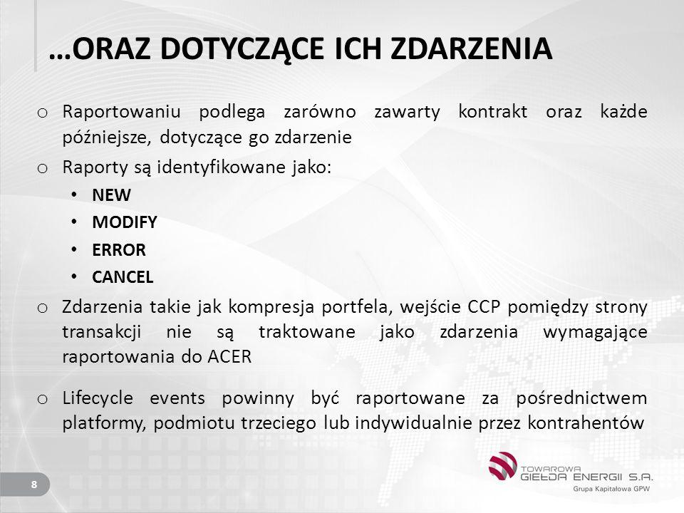 …ORAZ DOTYCZĄCE ICH ZDARZENIA o Raportowaniu podlega zarówno zawarty kontrakt oraz każde późniejsze, dotyczące go zdarzenie o Raporty są identyfikowane jako: NEW MODIFY ERROR CANCEL o Zdarzenia takie jak kompresja portfela, wejście CCP pomiędzy strony transakcji nie są traktowane jako zdarzenia wymagające raportowania do ACER o Lifecycle events powinny być raportowane za pośrednictwem platformy, podmiotu trzeciego lub indywidualnie przez kontrahentów 8