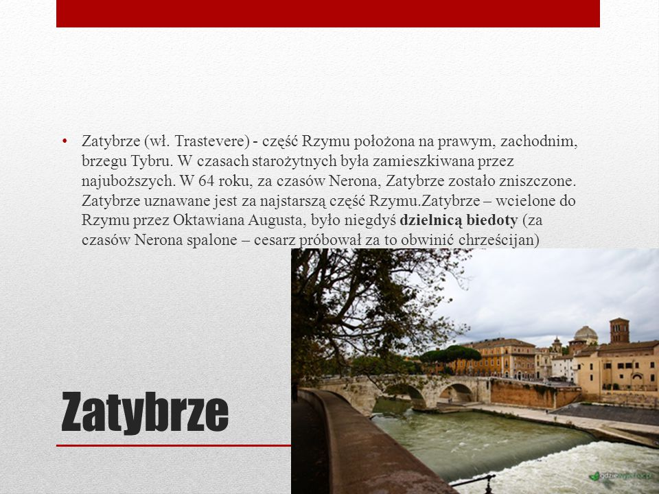 Zatybrze Zatybrze (wł. Trastevere) - część Rzymu położona na prawym, zachodnim, brzegu Tybru. W czasach starożytnych była zamieszkiwana przez najubożs