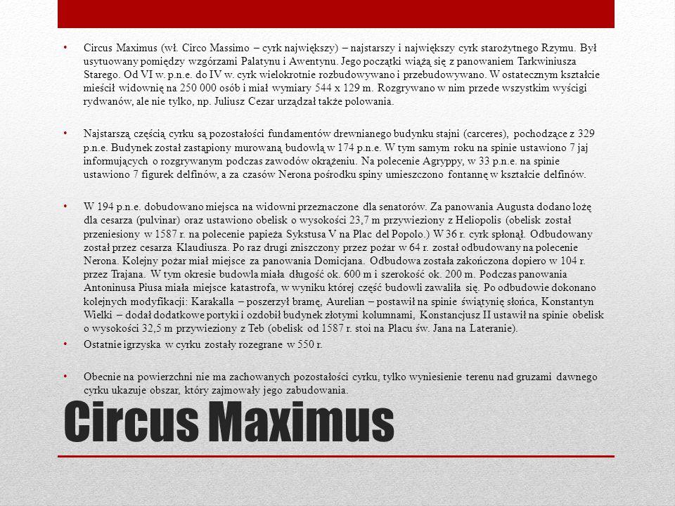 Circus Maximus Circus Maximus (wł. Circo Massimo – cyrk największy) – najstarszy i największy cyrk starożytnego Rzymu. Był usytuowany pomiędzy wzgórza