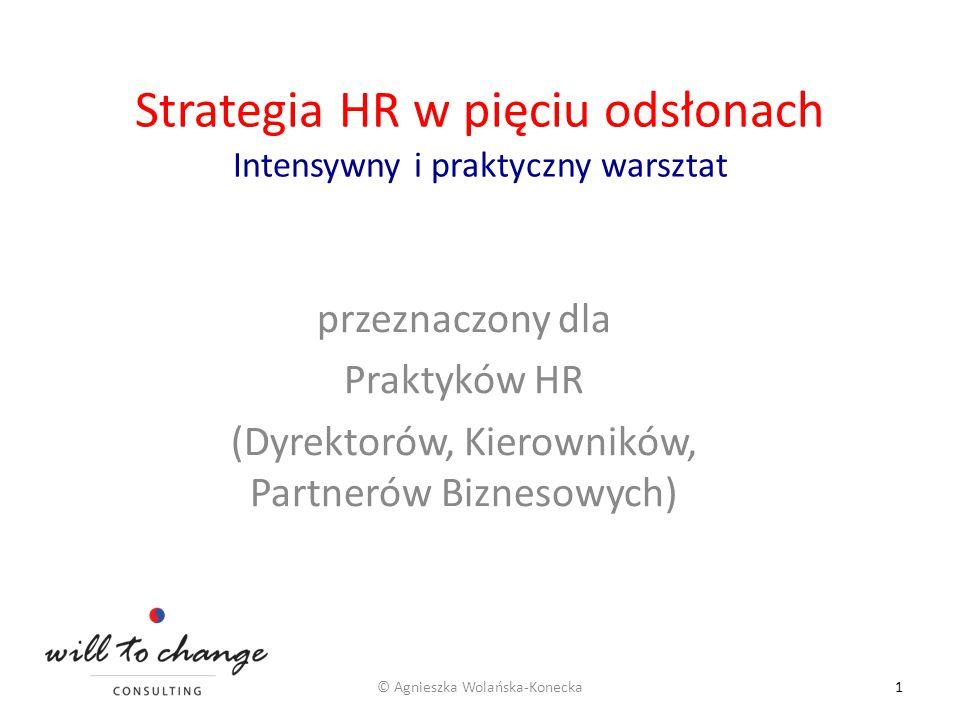 Strategia HR w pięciu odsłonach Intensywny i praktyczny warsztat przeznaczony dla Praktyków HR (Dyrektorów, Kierowników, Partnerów Biznesowych) © Agni
