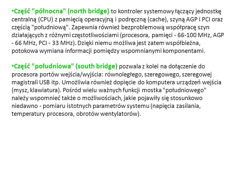 Część północna (north bridge) to kontroler systemowy łączący jednostkę centralną (CPU) z pamięcią operacyjną i podręczną (cache), szyną AGP i PCI oraz częścią południową .