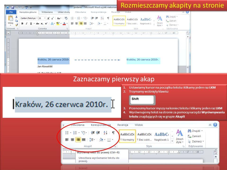 Rozmieszczamy akapity na stronie Zaznaczamy pierwszy akap 1.Ustawiamy kursor na początku tekstu i klikamy jeden raz LKM 2.Trzymamy wciśnięty klawisz 3.Przenosimy kursor myszy na koniec tekstu i klikamy jeden raz LKM 4.Wyrównujemy tekst na stronie za pomocą narzędzi Wyrównywania tekstu znajdujących się w grupie Akapit 1.Ustawiamy kursor na początku tekstu i klikamy jeden raz LKM 2.Trzymamy wciśnięty klawisz 3.Przenosimy kursor myszy na koniec tekstu i klikamy jeden raz LKM 4.Wyrównujemy tekst na stronie za pomocą narzędzi Wyrównywania tekstu znajdujących się w grupie Akapit