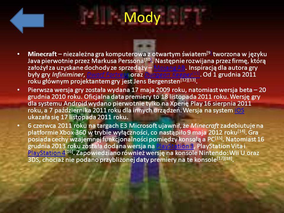 Mody Minecraft – niezależna gra komputerowa z otwartym światem [9] tworzona w języku Java pierwotnie przez Markusa Perssona [10]. Następnie rozwijana