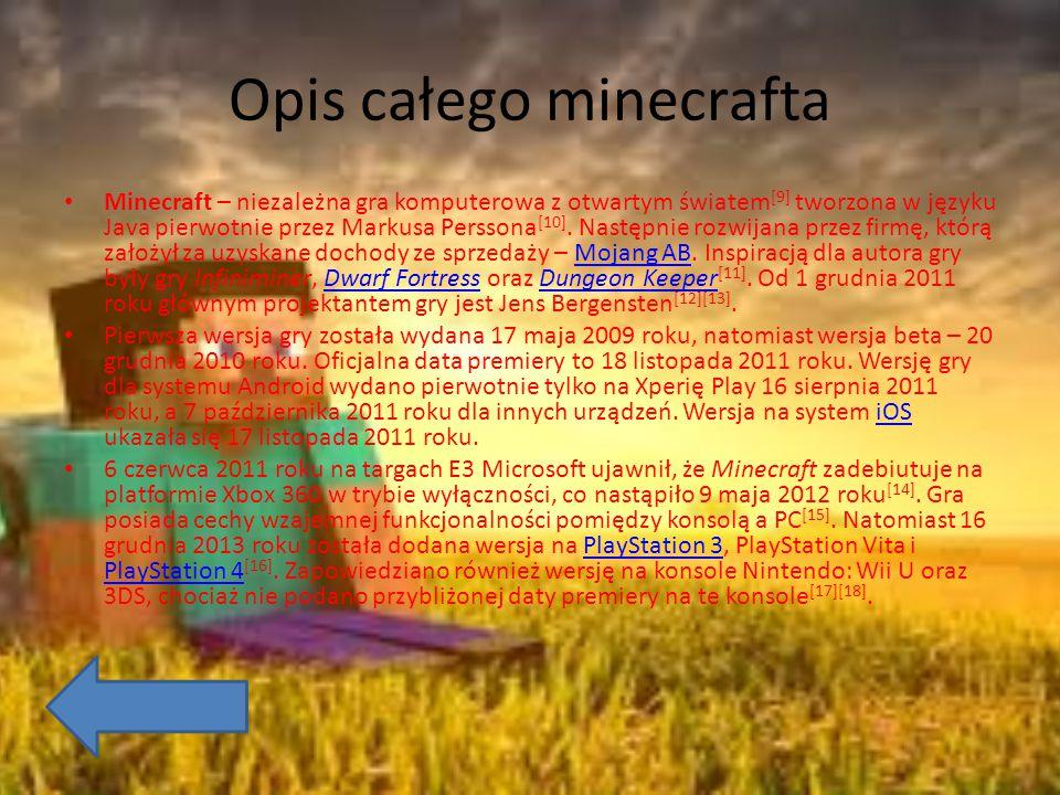 Opis całego minecrafta Minecraft – niezależna gra komputerowa z otwartym światem [9] tworzona w języku Java pierwotnie przez Markusa Perssona [10]. Na