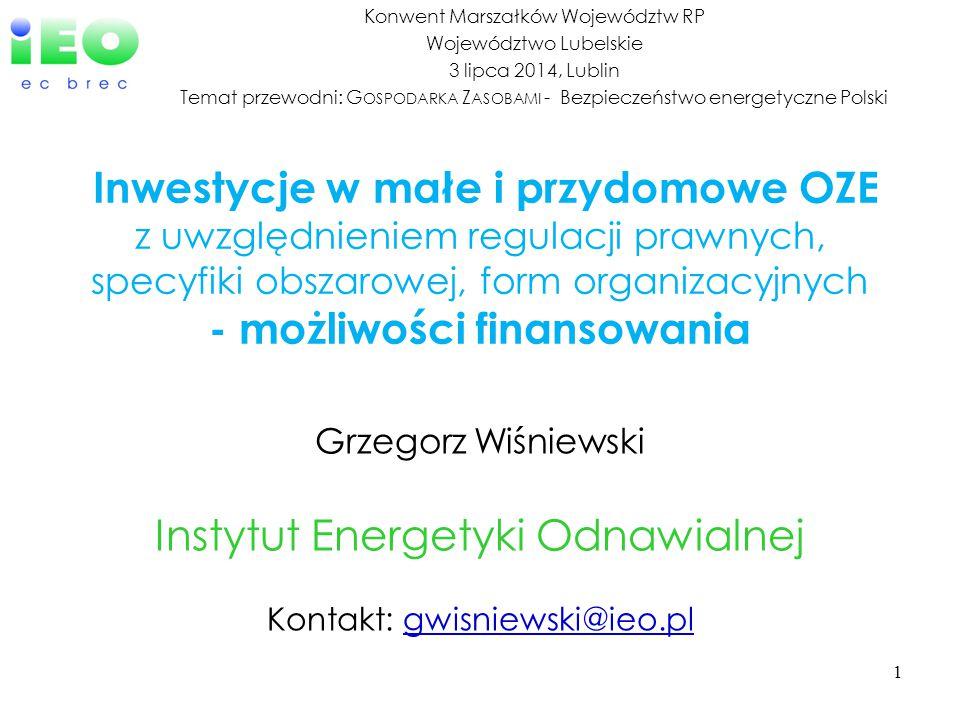 1 Grzegorz Wiśniewski Instytut Energetyki Odnawialnej Kontakt: gwisniewski@ieo.pl@ieo.pl Inwestycje w małe i przydomowe OZE z uwzględnieniem regulacji