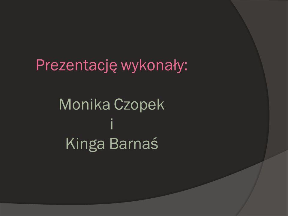 Prezentację wykonały: Monika Czopek i Kinga Barnaś