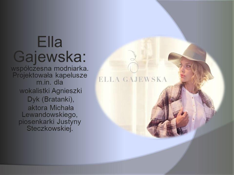 Ella Gajewska: współczesna modniarka. Projektowała kapelusze m.in. dla wokalistki Agnieszki Dyk (Bratanki), aktora Michała Lewandowskiego, piosenkarki