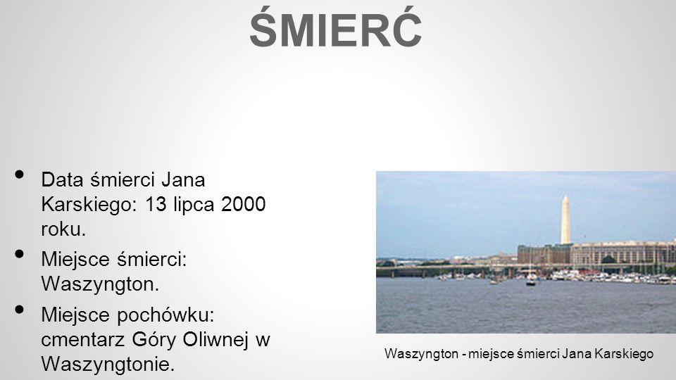 ŚMIERĆ Data śmierci Jana Karskiego: 13 lipca 2000 roku. Miejsce śmierci: Waszyngton. Miejsce pochówku: cmentarz Góry Oliwnej w Waszyngtonie. Waszyngto