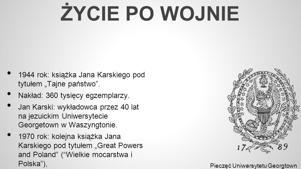 """ŻYCIE PO WOJNIE 1944 rok: książka Jana Karskiego pod tytułem """"Tajne państwo"""". Nakład: 360 tysięcy egzemplarzy. Jan Karski: wykładowca przez 40 lat na"""