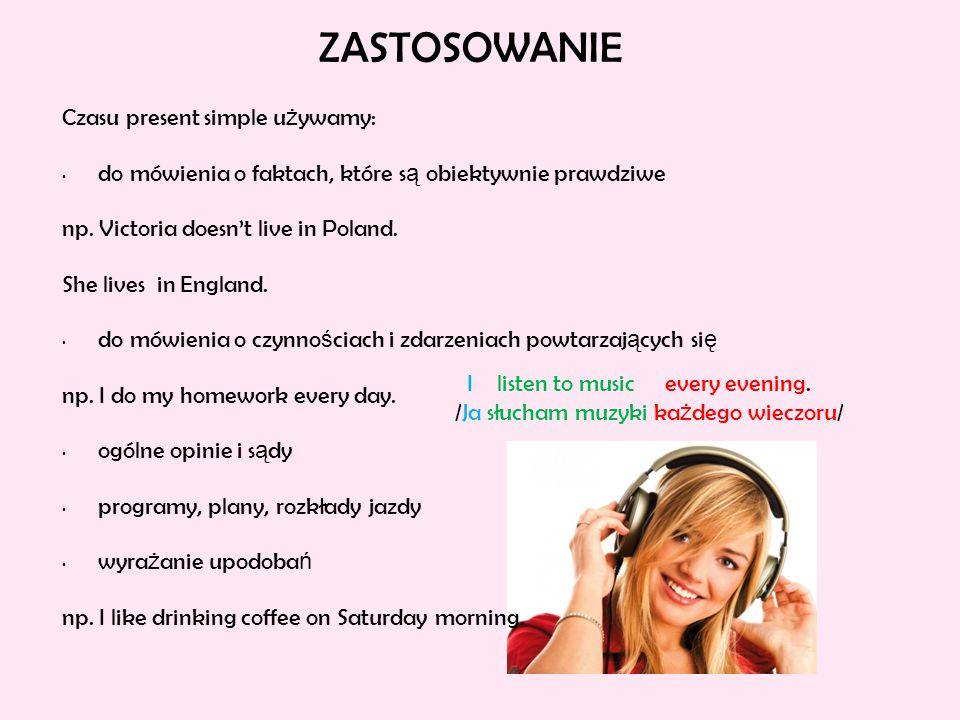 ZASTOSOWANIE Czasu present simple u ż ywamy: do mówienia o faktach, które s ą obiektywnie prawdziwe np. Victoria doesn't live in Poland. She lives in