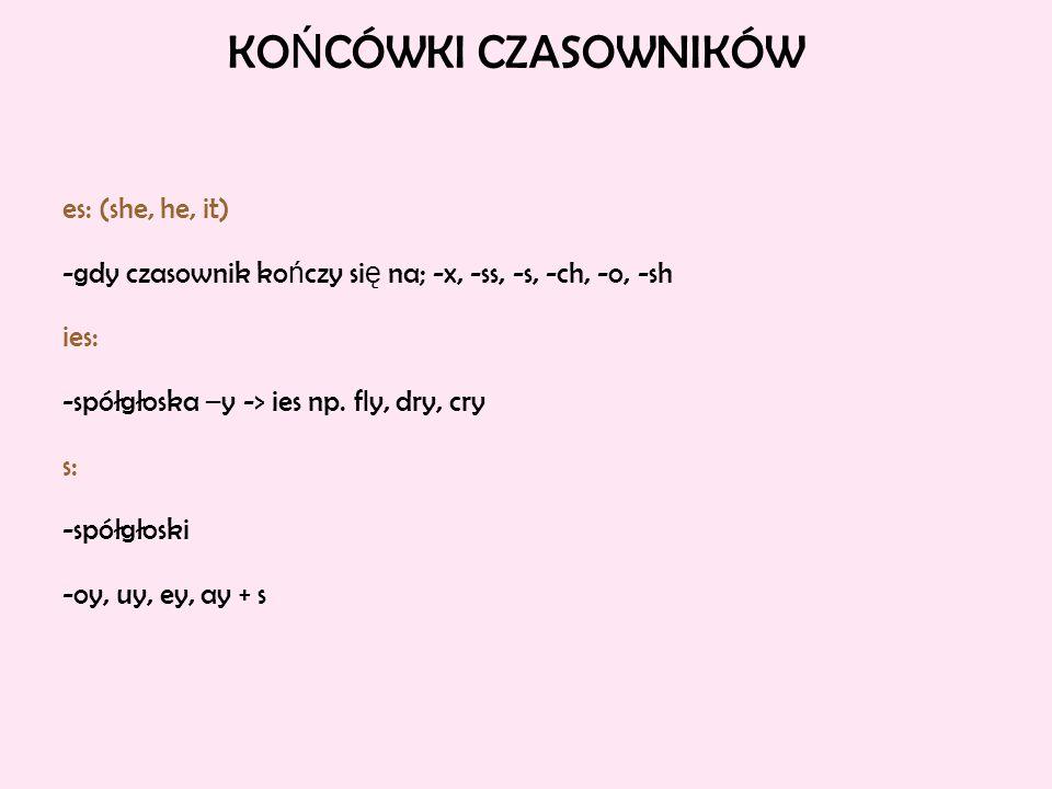 KO Ń CÓWKI CZASOWNIKÓW es: (she, he, it) -gdy czasownik ko ń czy si ę na; -x, -ss, -s, -ch, -o, -sh ies: -spółgłoska –y -> ies np. fly, dry, cry s: -s