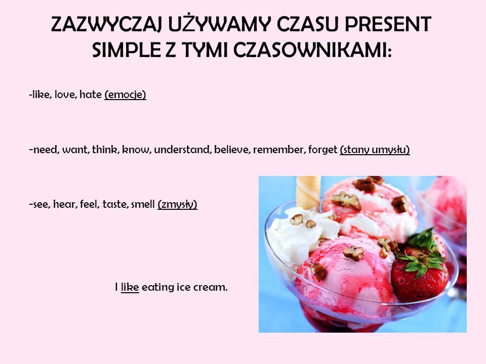 ZAZWYCZAJ U Ż YWAMY CZASU PRESENT SIMPLE Z TYMI CZASOWNIKAMI: - like, love, hate (emocje) -need, want, think, know, understand, believe, remember, forget (stany umysłu) -see, hear, feel, taste, smell (zmysły) I like eating ice cream.