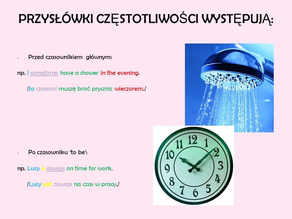PRZYSŁÓWKI CZ Ę STOTLIWO Ś CI WYST Ę PUJ Ą : Przed czasownikiem głównym: np. I sometimes have a shower in the evening. /Ja czasami musz ę bra ć pryszn
