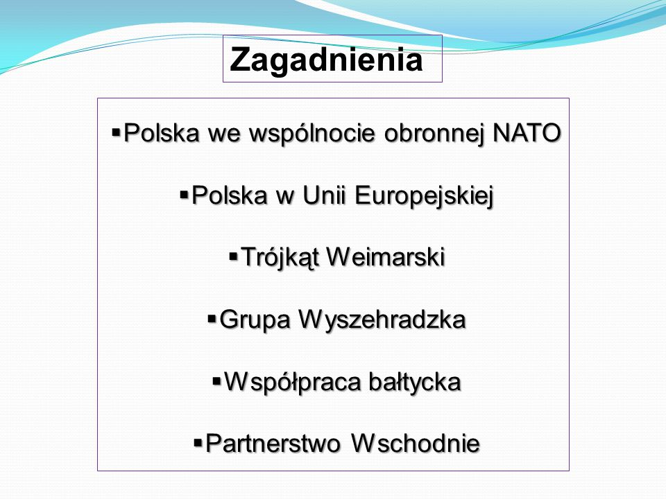  Polska we wspólnocie obronnej NATO  Polska w Unii Europejskiej  Trójkąt Weimarski  Grupa Wyszehradzka  Współpraca bałtycka  Partnerstwo Wschodn