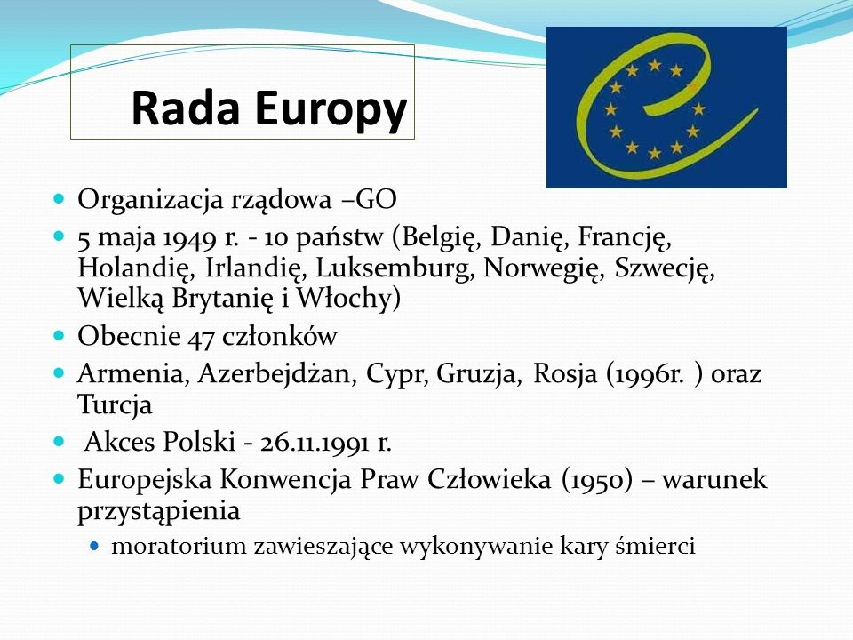 Rada Europy Organizacja rządowa –GO 5 maja 1949 r. - 10 państw (Belgię, Danię, Francję, Holandię, Irlandię, Luksemburg, Norwegię, Szwecję, Wielką Bryt