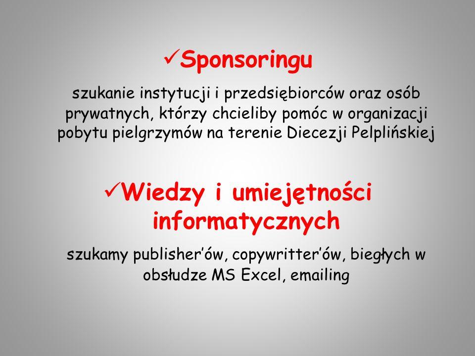 Sponsoringu szukanie instytucji i przedsiębiorców oraz osób prywatnych, którzy chcieliby pomóc w organizacji pobytu pielgrzymów na terenie Diecezji Pelplińskiej Wiedzy i umiejętności informatycznych szukamy publisher'ów, copywritter'ów, biegłych w obsłudze MS Excel, emailing