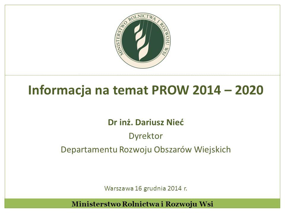 Informacja na temat PROW 2014 – 2020 Dr inż. Dariusz Nieć Dyrektor Departamentu Rozwoju Obszarów Wiejskich Warszawa 16 grudnia 2014 r. Ministerstwo Ro