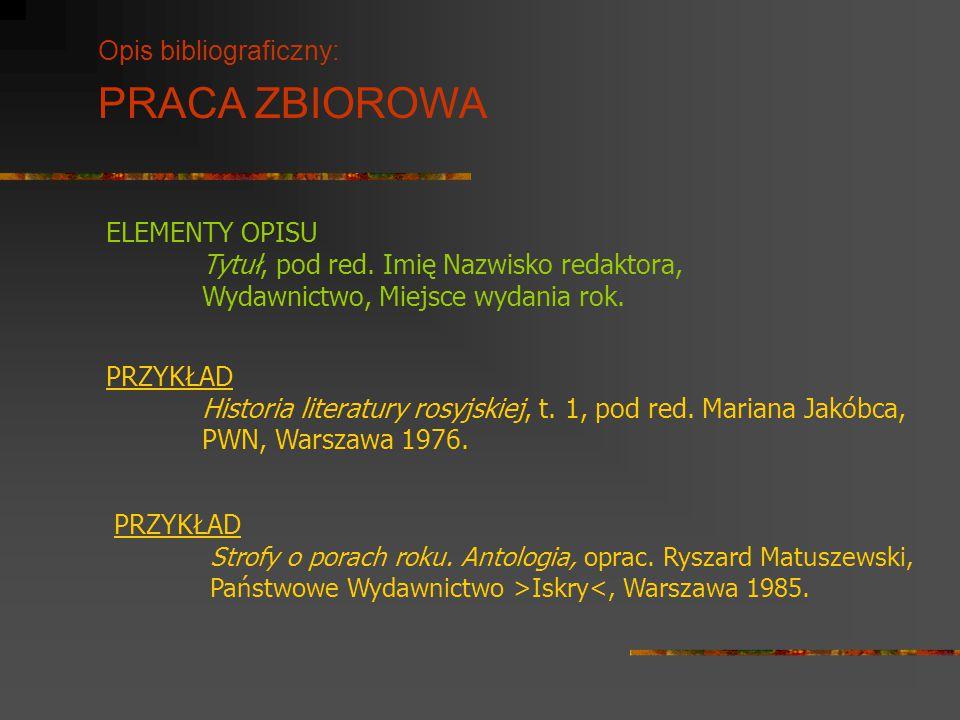Opis bibliograficzny: PRACA ZBIOROWA ELEMENTY OPISU Tytuł, pod red. Imię Nazwisko redaktora, Wydawnictwo, Miejsce wydania rok. PRZYKŁAD Historia liter