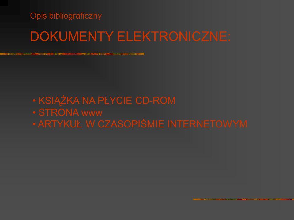 Opis bibliograficzny DOKUMENTY ELEKTRONICZNE: KSIĄŻKA NA PŁYCIE CD-ROM STRONA www ARTYKUŁ W CZASOPIŚMIE INTERNETOWYM