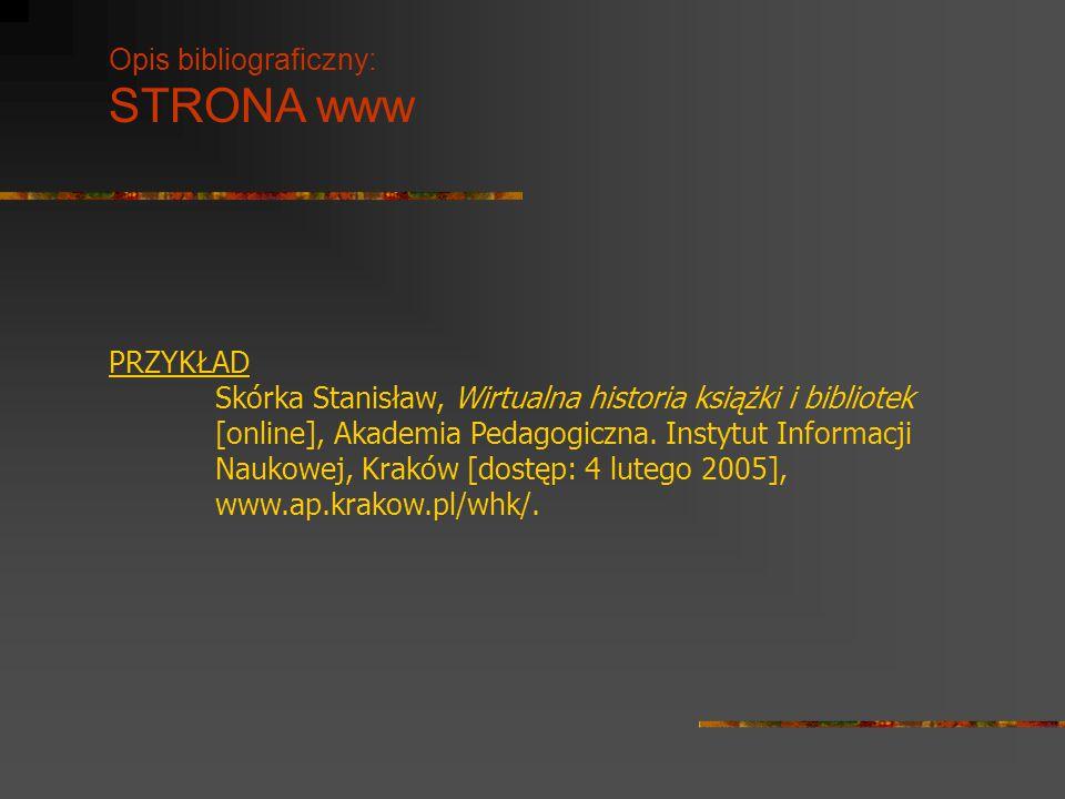 Opis bibliograficzny: STRONA www PRZYKŁAD Skórka Stanisław, Wirtualna historia książki i bibliotek [online], Akademia Pedagogiczna. Instytut Informacj