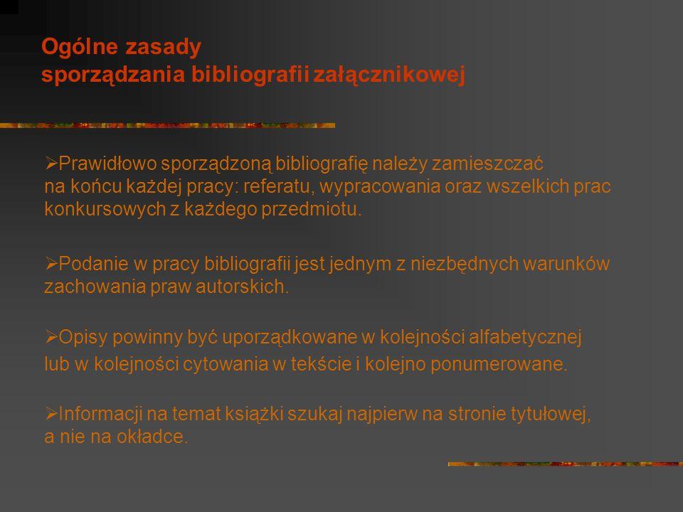 Ogólne zasady sporządzania bibliografii załącznikowej  Prawidłowo sporządzoną bibliografię należy zamieszczać na końcu każdej pracy: referatu, wyprac