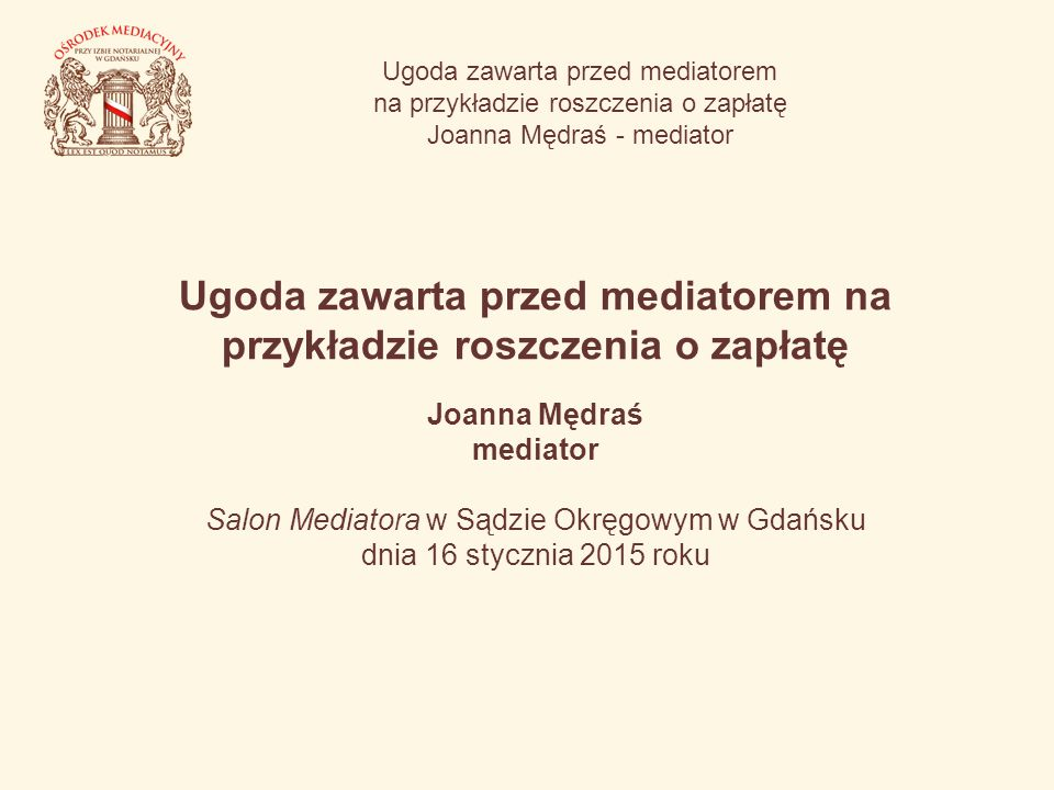Ugoda zawarta przed mediatorem na przykładzie roszczenia o zapłatę Joanna Mędraś - mediator Ugoda zawarta przed mediatorem na przykładzie roszczenia o