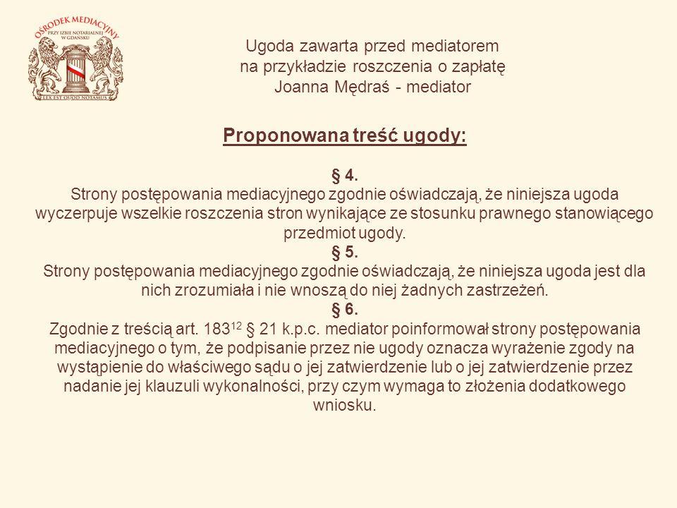 Ugoda zawarta przed mediatorem na przykładzie roszczenia o zapłatę Joanna Mędraś - mediator Proponowana treść ugody: § 4. Strony postępowania mediacyj