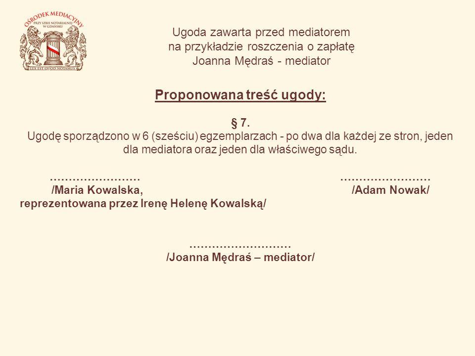 Ugoda zawarta przed mediatorem na przykładzie roszczenia o zapłatę Joanna Mędraś - mediator Proponowana treść ugody: § 7. Ugodę sporządzono w 6 (sześc