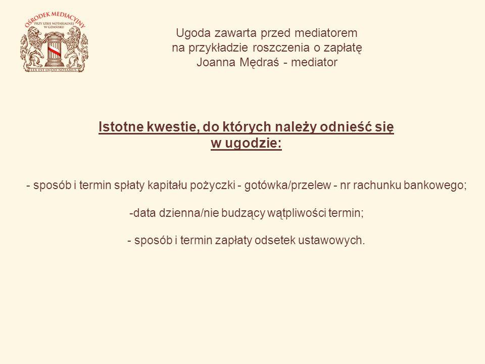Ugoda zawarta przed mediatorem na przykładzie roszczenia o zapłatę Joanna Mędraś - mediator Istotne kwestie, do których należy odnieść się w ugodzie: