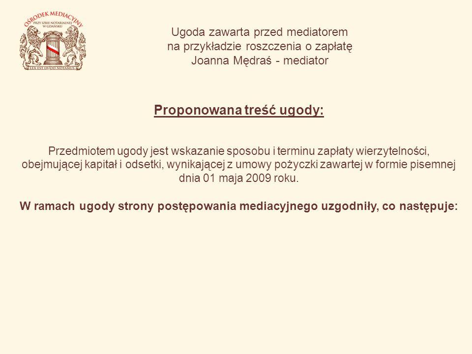 Ugoda zawarta przed mediatorem na przykładzie roszczenia o zapłatę Joanna Mędraś - mediator Proponowana treść ugody: Przedmiotem ugody jest wskazanie