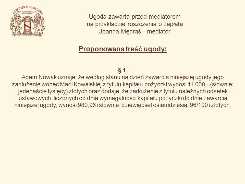 Ugoda zawarta przed mediatorem na przykładzie roszczenia o zapłatę Joanna Mędraś - mediator Proponowana treść ugody: § 1. Adam Nowak uznaje, że według