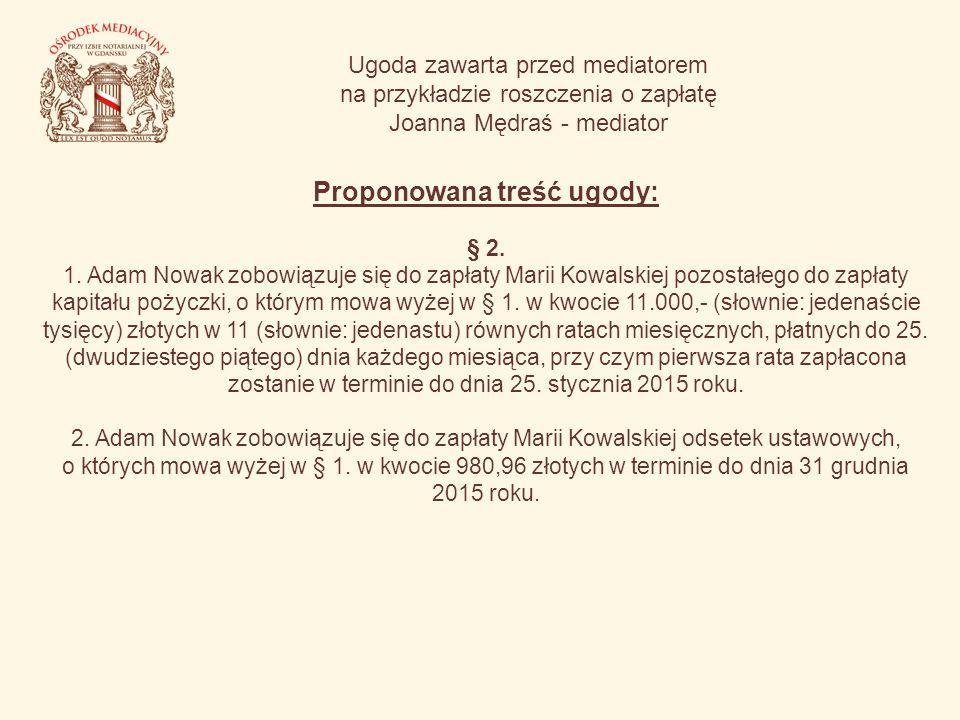 Ugoda zawarta przed mediatorem na przykładzie roszczenia o zapłatę Joanna Mędraś - mediator Proponowana treść ugody: § 2. 1. Adam Nowak zobowiązuje si