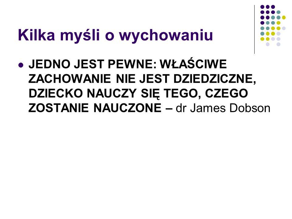 Kilka myśli o wychowaniu JEDNO JEST PEWNE: WŁAŚCIWE ZACHOWANIE NIE JEST DZIEDZICZNE, DZIECKO NAUCZY SIĘ TEGO, CZEGO ZOSTANIE NAUCZONE – dr James Dobso