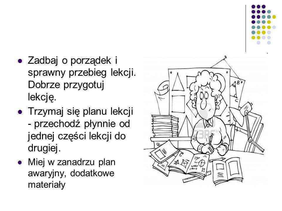 Zadbaj o porządek i sprawny przebieg lekcji. Dobrze przygotuj lekcję. Trzymaj się planu lekcji - przechodź płynnie od jednej części lekcji do drugiej.