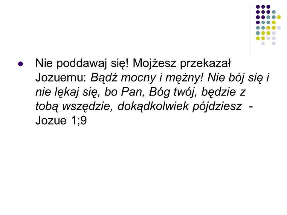 Nie poddawaj się! Mojżesz przekazał Jozuemu: Bądź mocny i mężny! Nie bój się i nie lękaj się, bo Pan, Bóg twój, będzie z tobą wszędzie, dokądkolwiek p