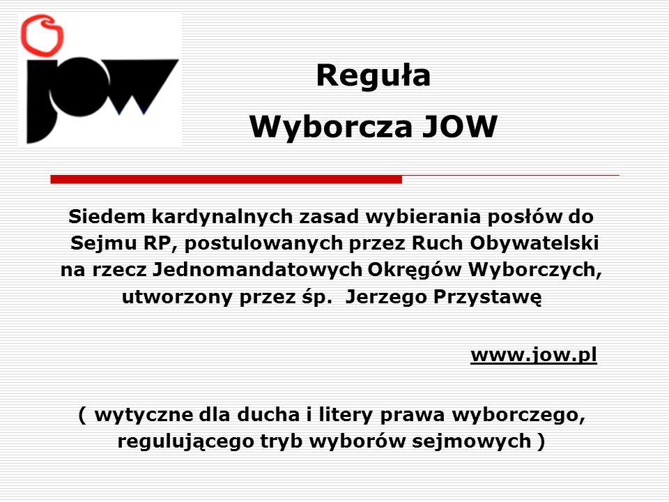 Reguła Wyborcza JOW Siedem kardynalnych zasad wybierania posłów do Sejmu RP, postulowanych przez Ruch Obywatelski na rzecz Jednomandatowych Okręgów Wyborczych, utworzony przez śp.